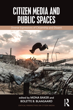 Citizen Media and Public Spaces, edited by Mona Baker and Bolette B. Blaagaard